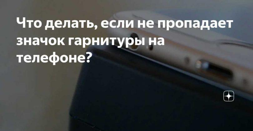 Не пропадает значок гарнитуры на телефоне